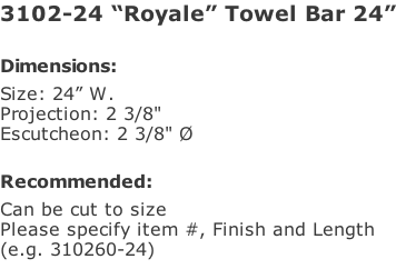 "3102-24 ""Royale"" Towel Bar 24""  Dimensions: Size: 24"" W. Projection: 2 3/8"" Escutcheon: 2 3/8"" Ø  Recommended: Can be cut to size Please specify item #, Finish and Length  (e.g. 310260-24)"