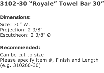"3102-30 ""Royale"" Towel Bar 30""  Dimensions: Size: 30"" W. Projection: 2 3/8"" Escutcheon: 2 3/8"" Ø  Recommended: Can be cut to size Please specify item #, Finish and Length  (e.g. 310260-30)"
